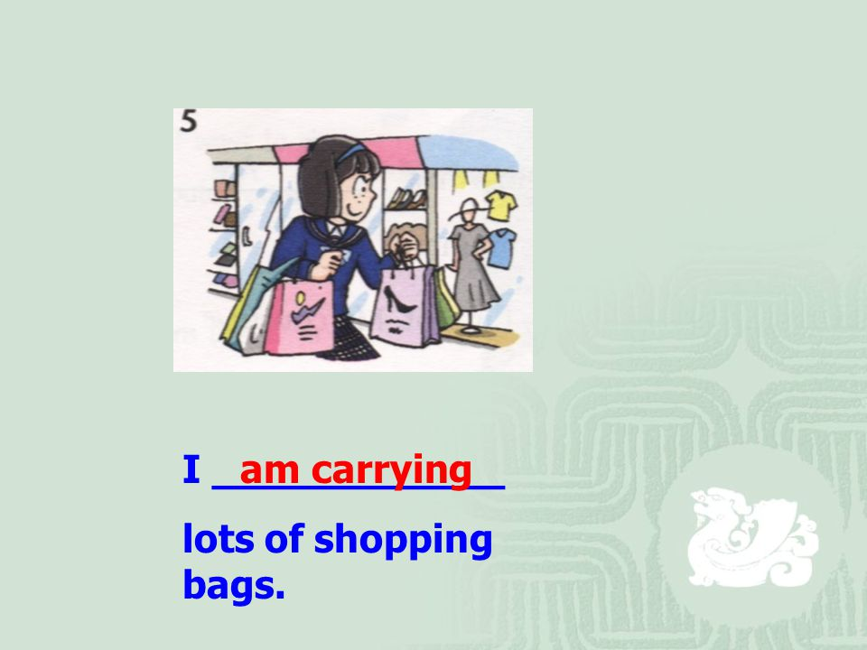 I ____________ lots of shopping bags. am carrying