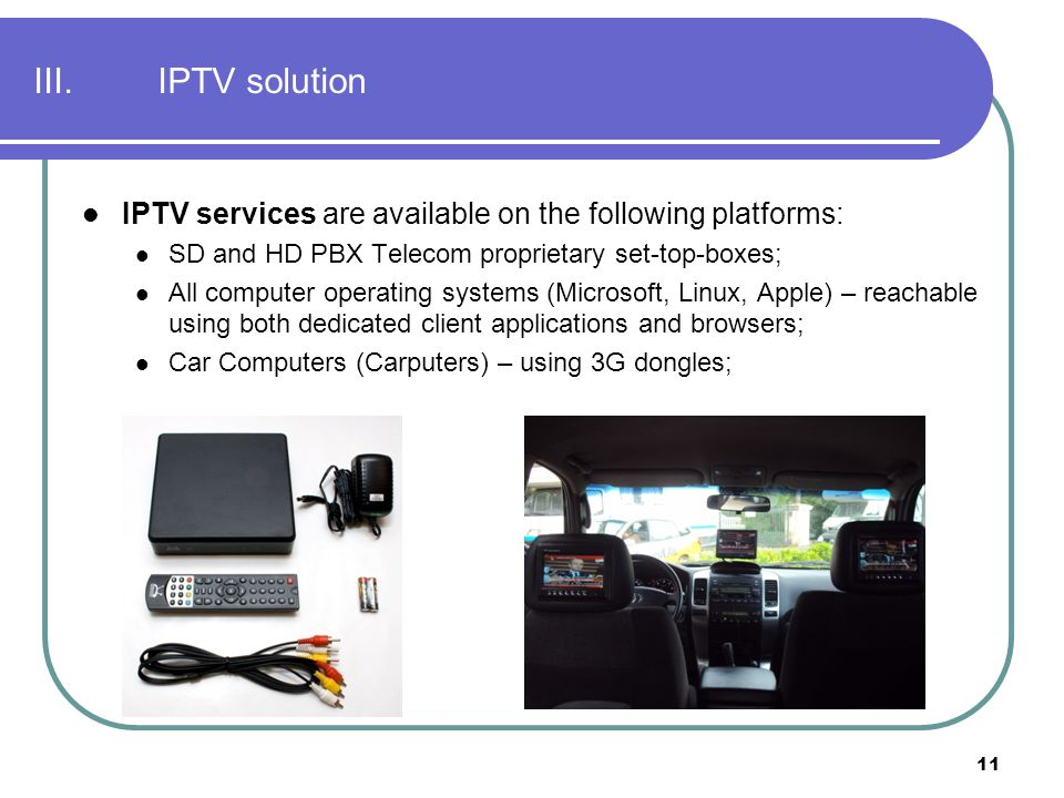 III. IPTV solution IPTV services are available on the following platforms: SD and HD PBX Telecom proprietary set-top-boxes;