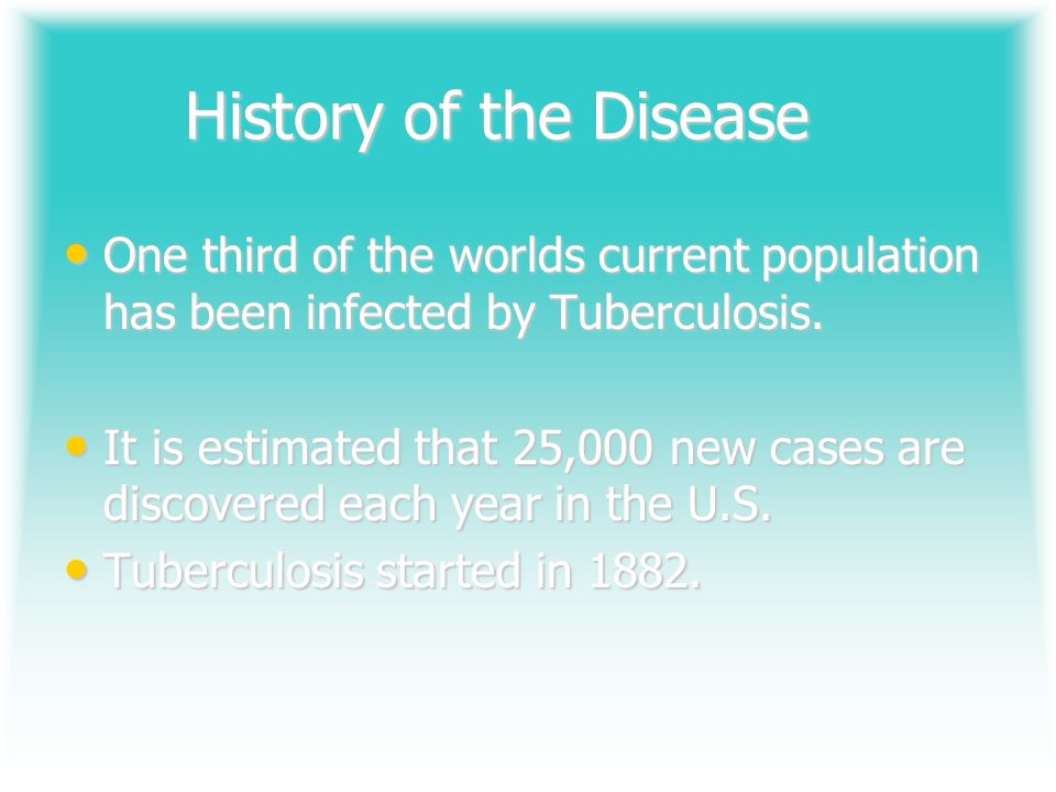 History of the Disease One third of the worlds current population has been infected by Tuberculosis.