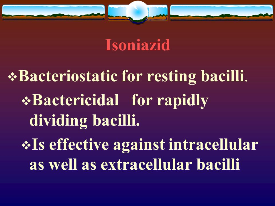 Isoniazid Bacteriostatic for resting bacilli. Bactericidal for rapidly dividing bacilli.