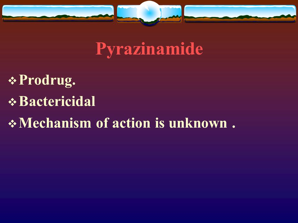 Pyrazinamide Prodrug. Bactericidal Mechanism of action is unknown .