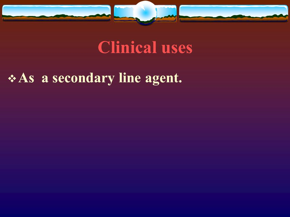 Clinical uses As a secondary line agent.