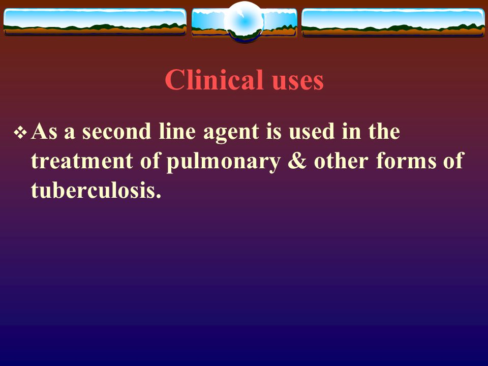 Clinical uses As a second line agent is used in the treatment of pulmonary & other forms of tuberculosis.