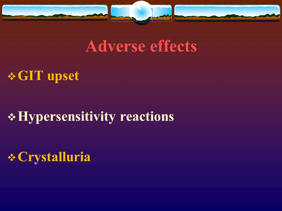 Adverse effects GIT upset Hypersensitivity reactions Crystalluria