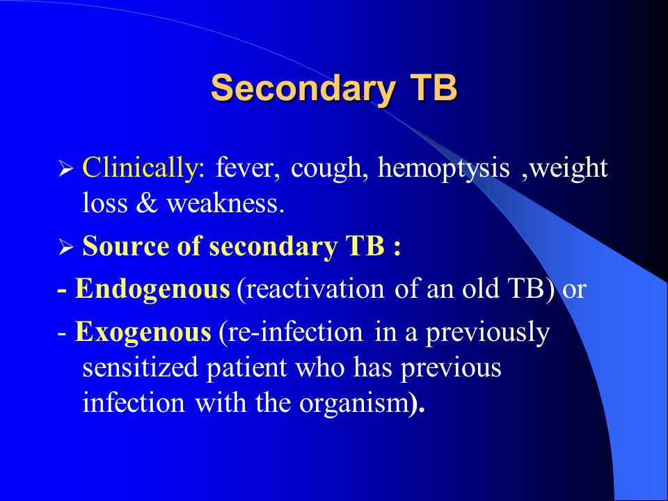 Secondary TB Clinically: fever, cough, hemoptysis ,weight loss & weakness. Source of secondary TB :