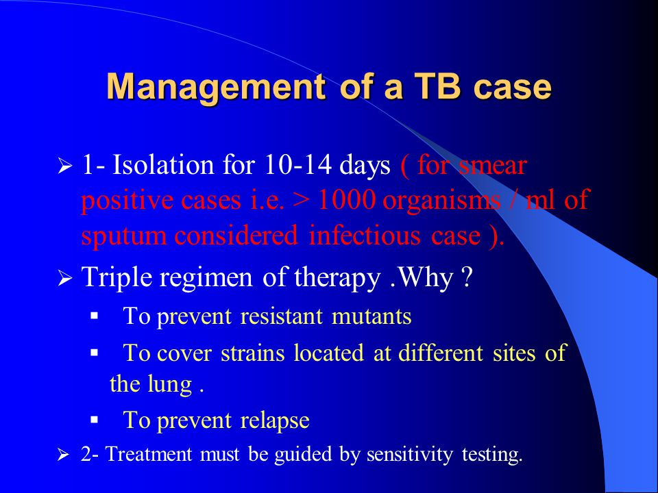 Management of a TB case 1- Isolation for 10-14 days ( for smear positive cases i.e. > 1000 organisms / ml of sputum considered infectious case ).