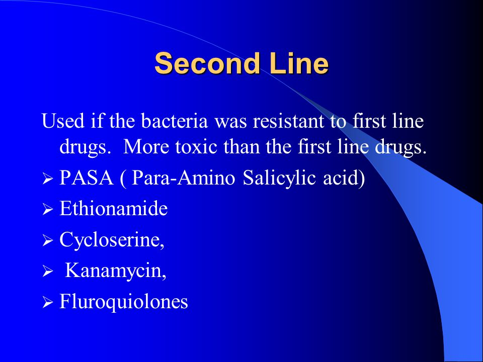 Second Line Used if the bacteria was resistant to first line drugs. More toxic than the first line drugs.