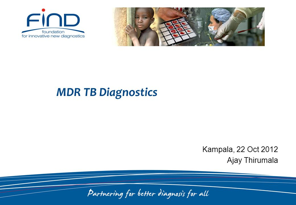 MDR TB Diagnostics Kampala, 22 Oct 2012 Ajay Thirumala
