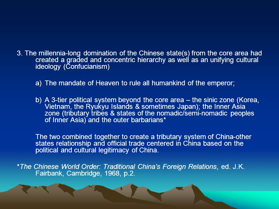 3. The millennia-long domination of the Chinese state(s) from the core area had created a graded and concentric hierarchy as well as an unifying cultural ideology (Confucianism)