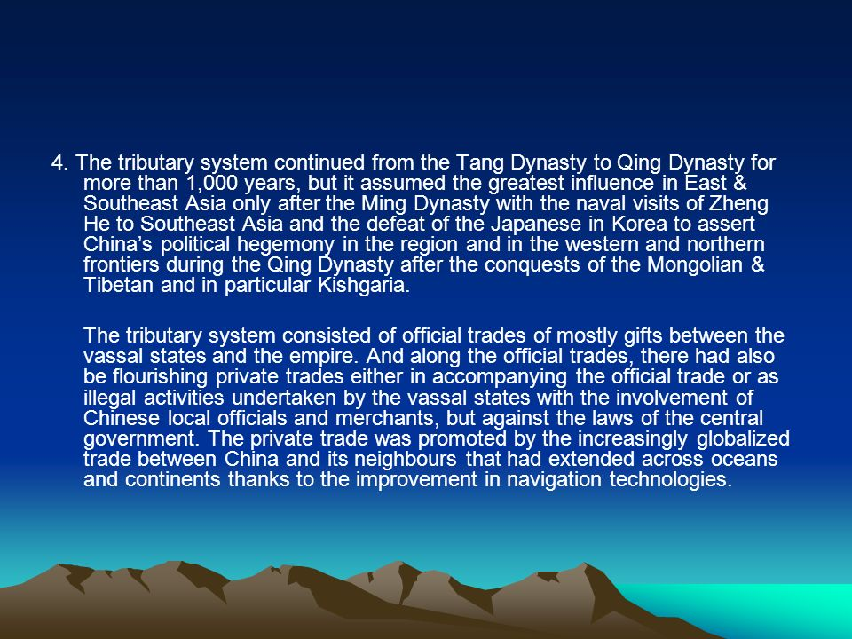 4. The tributary system continued from the Tang Dynasty to Qing Dynasty for more than 1,000 years, but it assumed the greatest influence in East & Southeast Asia only after the Ming Dynasty with the naval visits of Zheng He to Southeast Asia and the defeat of the Japanese in Korea to assert China's political hegemony in the region and in the western and northern frontiers during the Qing Dynasty after the conquests of the Mongolian & Tibetan and in particular Kishgaria.