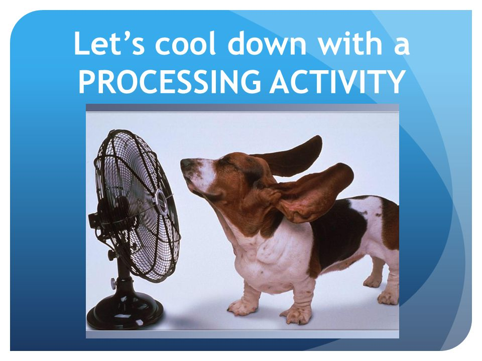 Let's cool down with a PROCESSING ACTIVITY