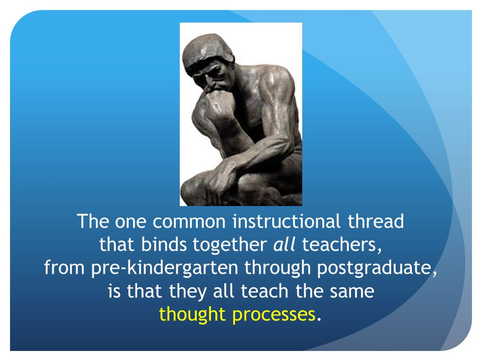The one common instructional thread that binds together all teachers, from pre-kindergarten through postgraduate, is that they all teach the same thought processes.