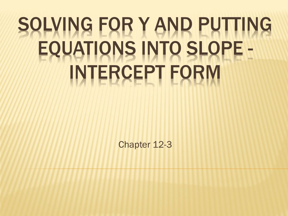 SOLVING FOR Y AND PUTTING EQUATIONS INTO Slope - Intercept Form