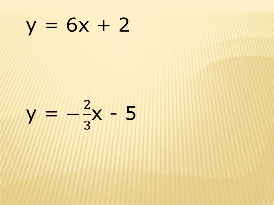 y = 6x + 2 y = − 2 3 x - 5