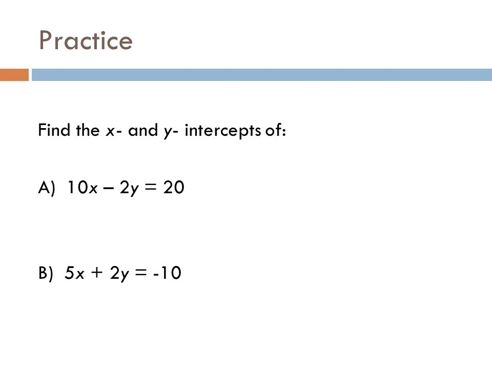 Practice Find the x- and y- intercepts of: A) 10x – 2y = 20 B) 5x + 2y = -10