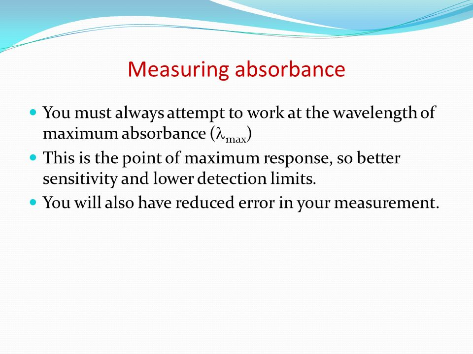 Measuring absorbanceYou must always attempt to work at the wavelength of maximum absorbance (max)