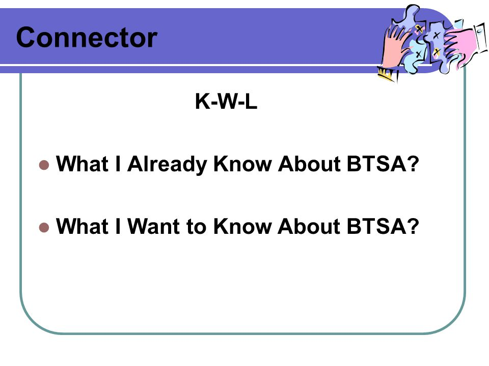 Connector K-W-L What I Already Know About BTSA