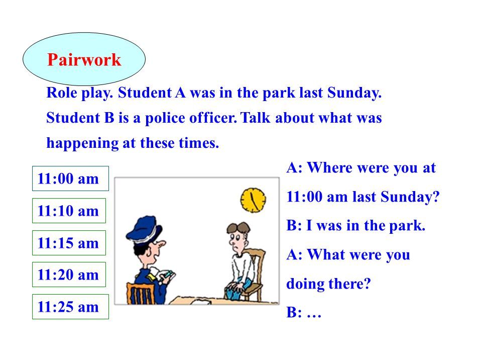 Pairwork Role play. Student A was in the park last Sunday. Student B is a police officer. Talk about what was happening at these times.
