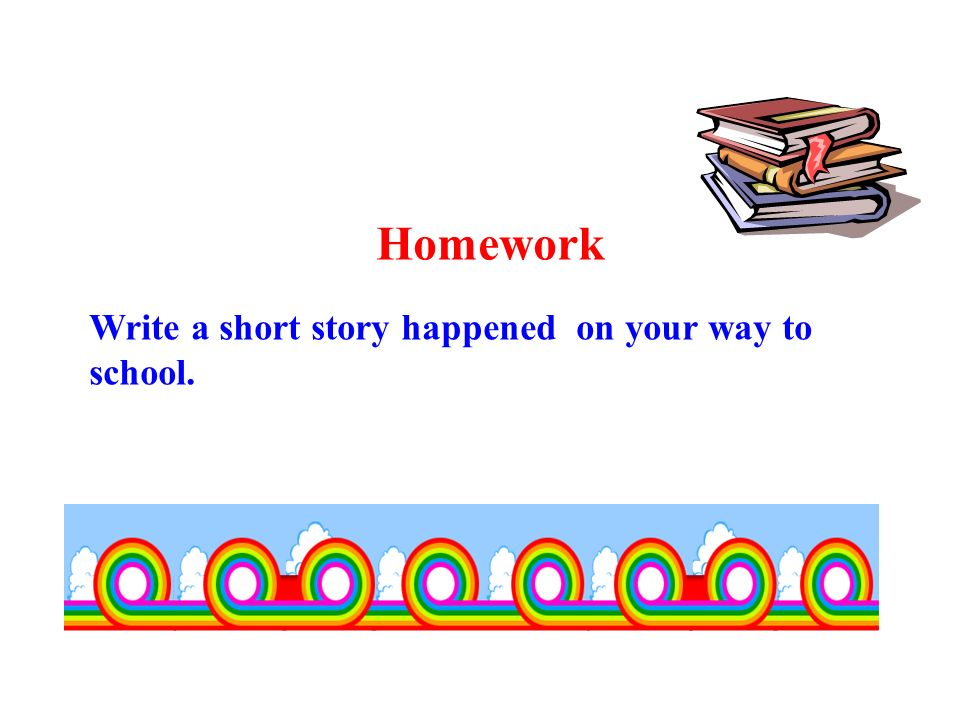 Homework Write a short story happened on your way to school.