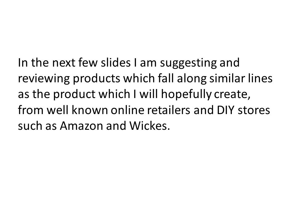 In the next few slides I am suggesting and reviewing products which fall along similar lines as the product which I will hopefully create, from well known online retailers and DIY stores such as Amazon and Wickes.