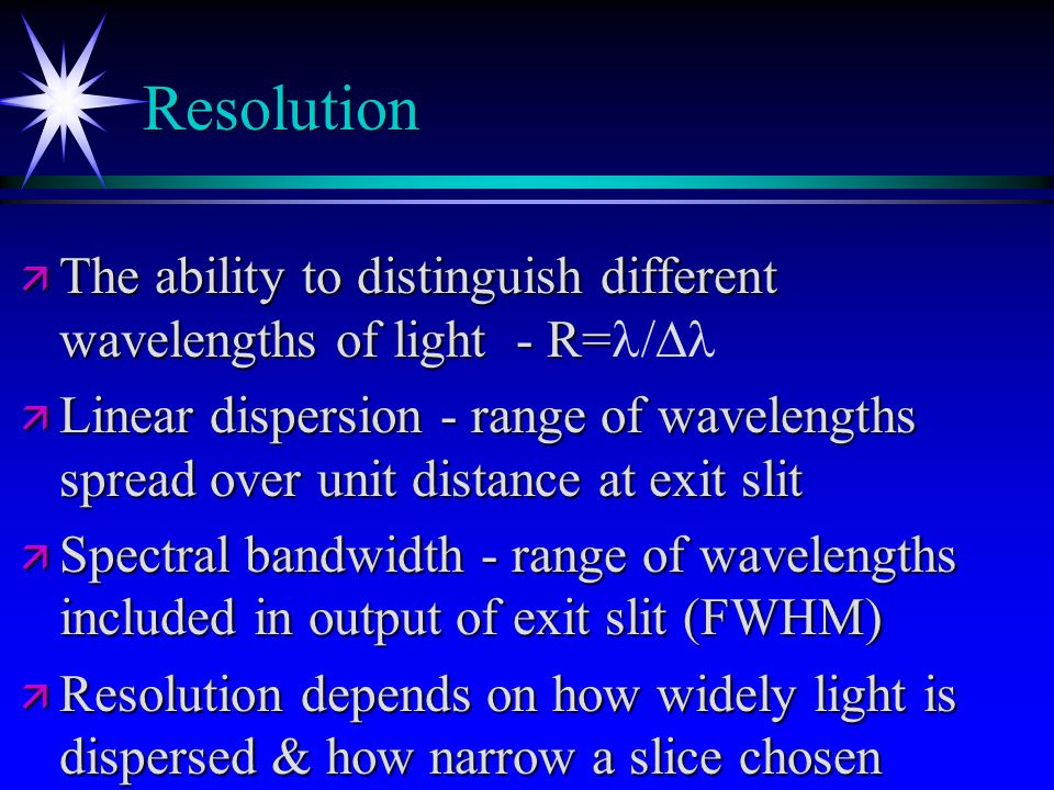 Resolution The ability to distinguish different wavelengths of light - R=l/Dl.