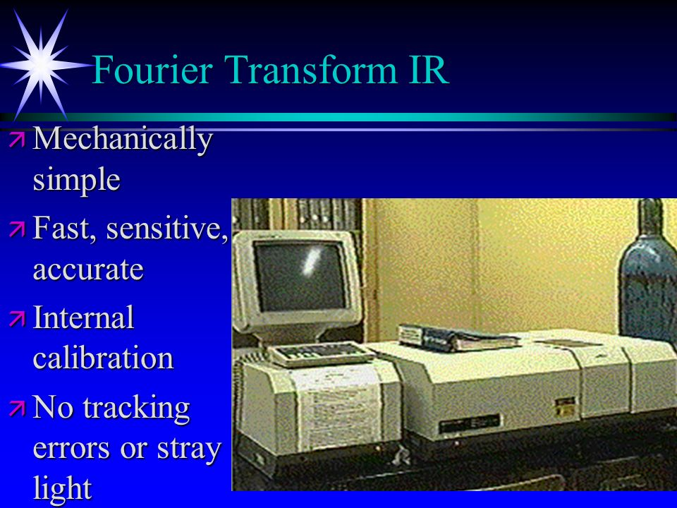 Fourier Transform IR Mechanically simple Fast, sensitive, accurate