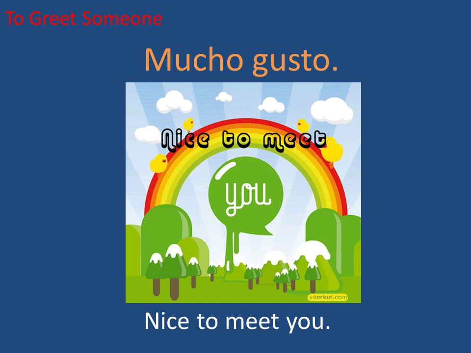 To Greet Someone Mucho gusto. Nice to meet you.