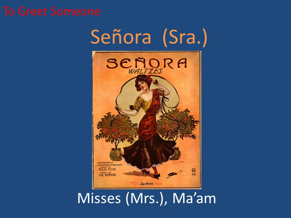 To Greet Someone Señora (Sra.) Misses (Mrs.), Ma'am