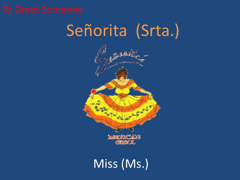 To Greet Someone Señorita (Srta.) Miss (Ms.)