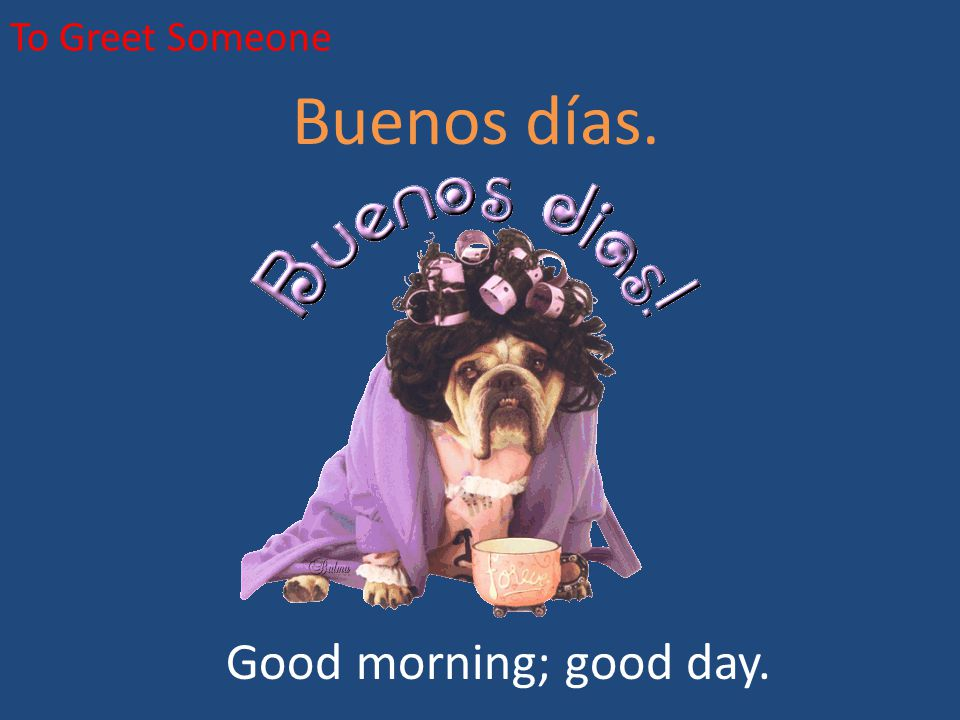 To Greet Someone Buenos días. Good morning; good day.