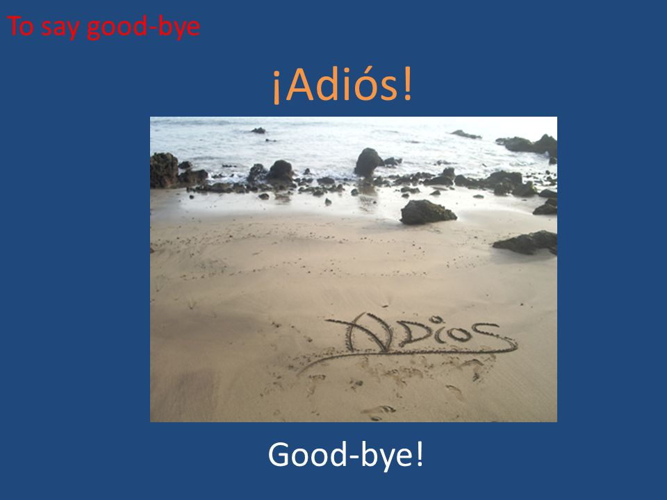 To say good-bye ¡Adiós! Good-bye!