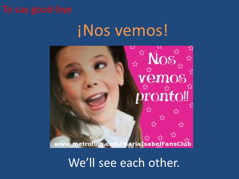 To say good-bye ¡Nos vemos! We'll see each other.