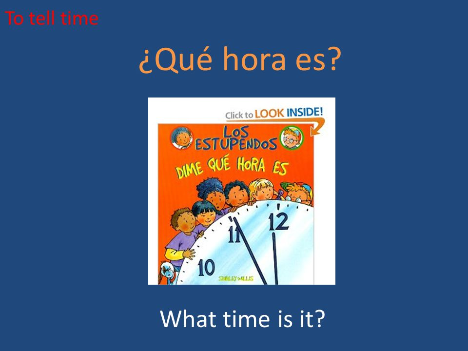 To tell time ¿Qué hora es What time is it