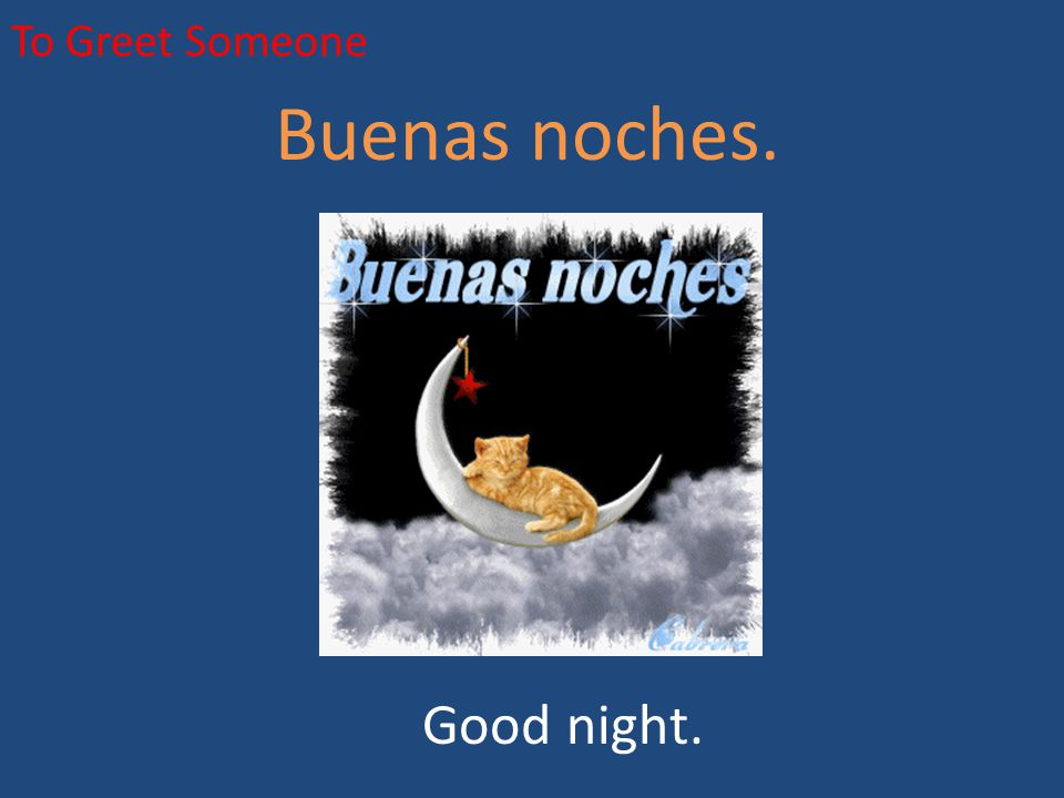 To Greet Someone Buenas noches. Good night.