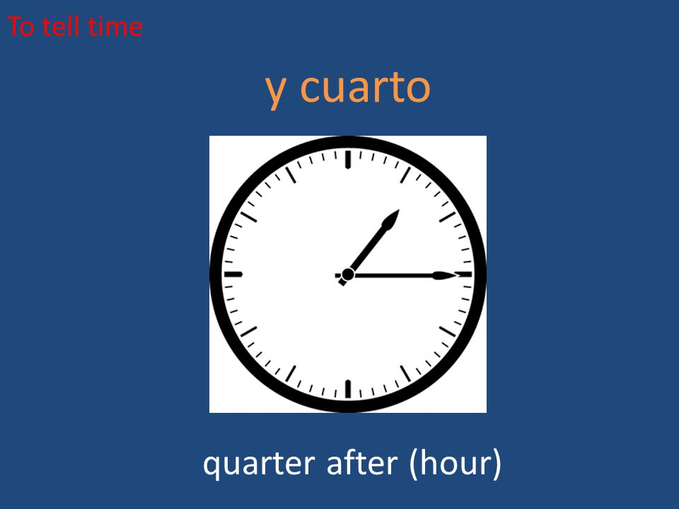 To tell time y cuarto quarter after (hour)
