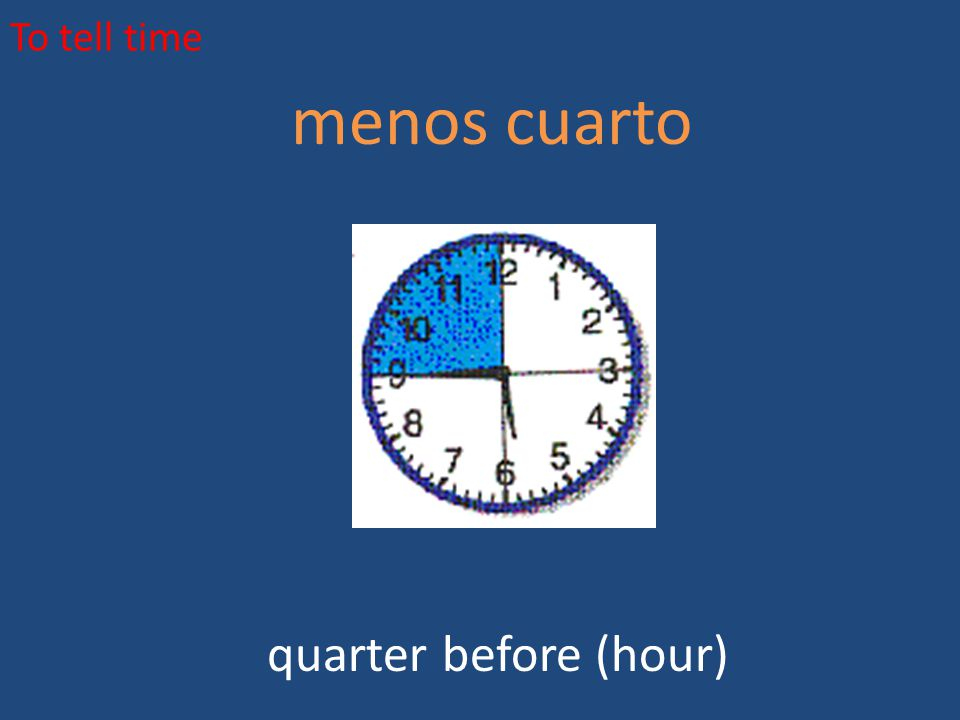 To tell time menos cuarto quarter before (hour)