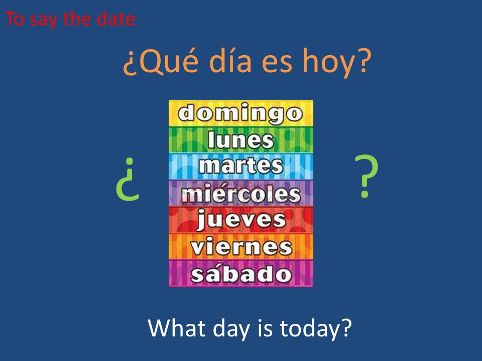 To say the date ¿Qué día es hoy ¿ ¿ What day is today