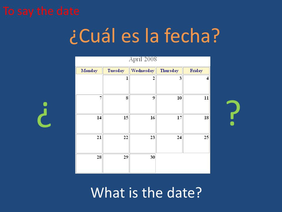 To say the date ¿Cuál es la fecha ¿ ¿ What is the date