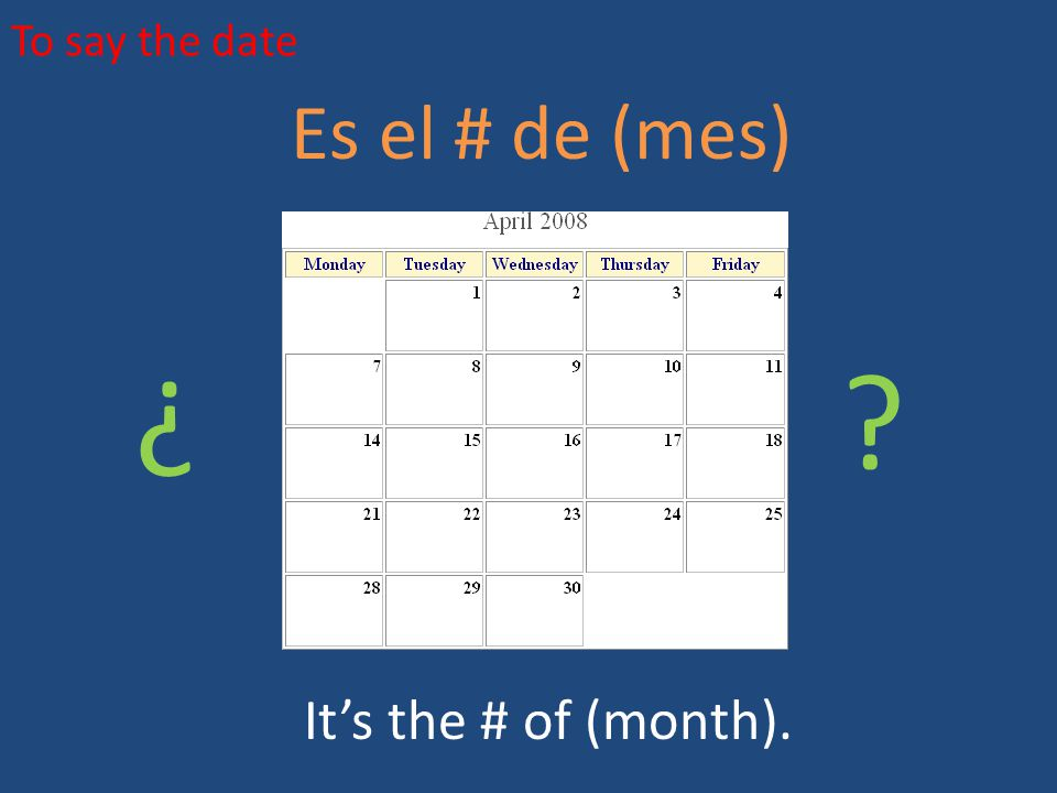 To say the date Es el # de (mes) ¿ ¿ It's the # of (month).