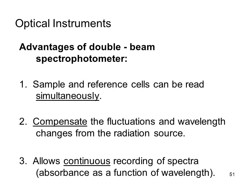Optical Instruments Advantages of double - beam spectrophotometer: