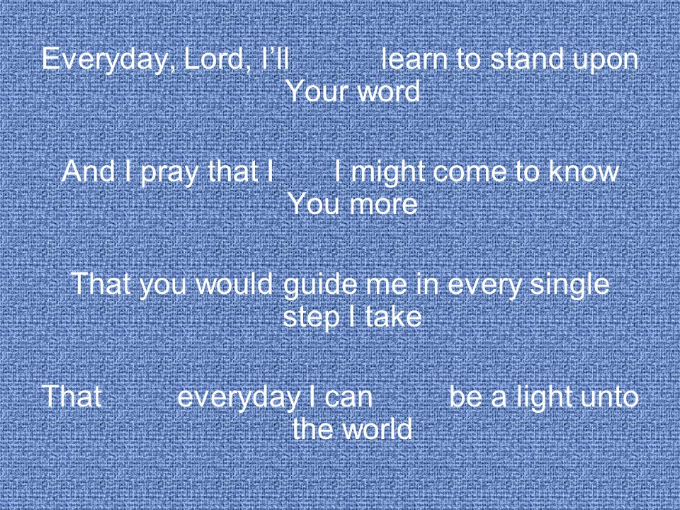 Everyday, Lord, I'll learn to stand upon Your word