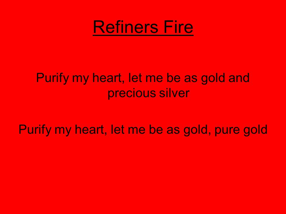 Refiners Fire Purify my heart, let me be as gold and precious silver