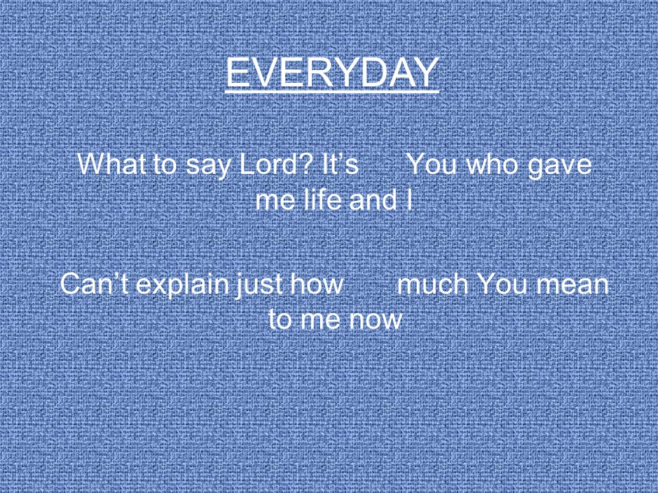 EVERYDAY What to say Lord It's You who gave me life and I