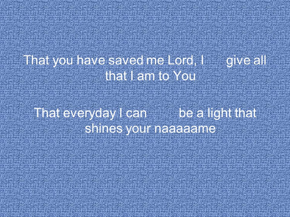 That you have saved me Lord, I give all that I am to You