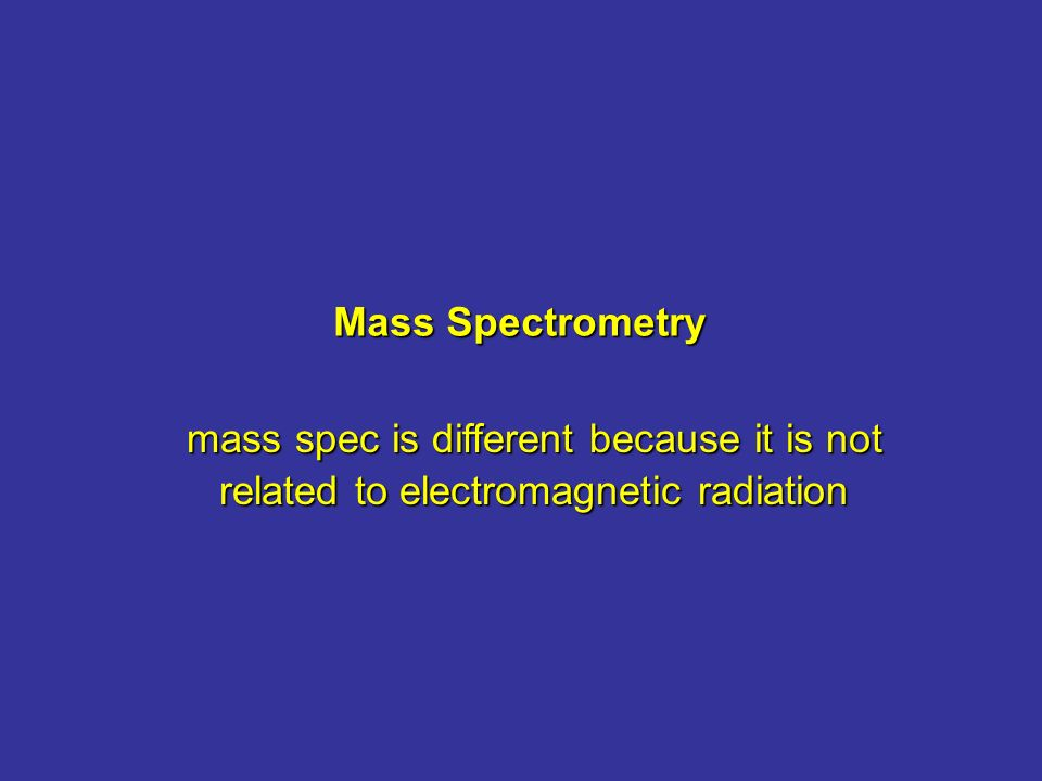 Mass Spectrometry mass spec is different because it is not related to electromagnetic radiation 1