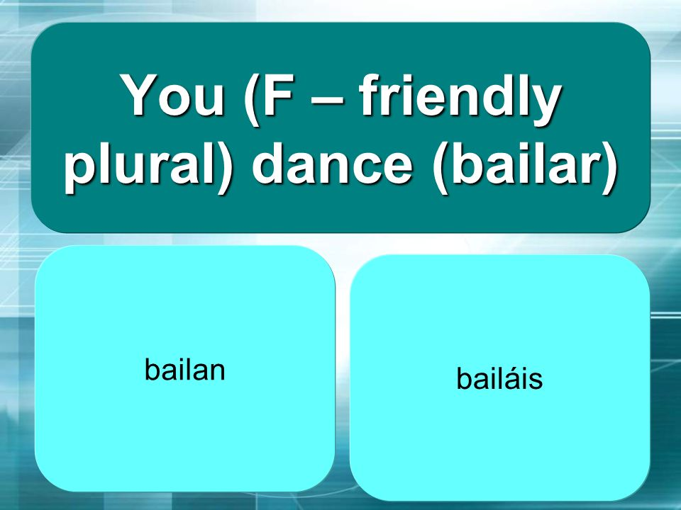 You (F – friendly plural) dance (bailar)