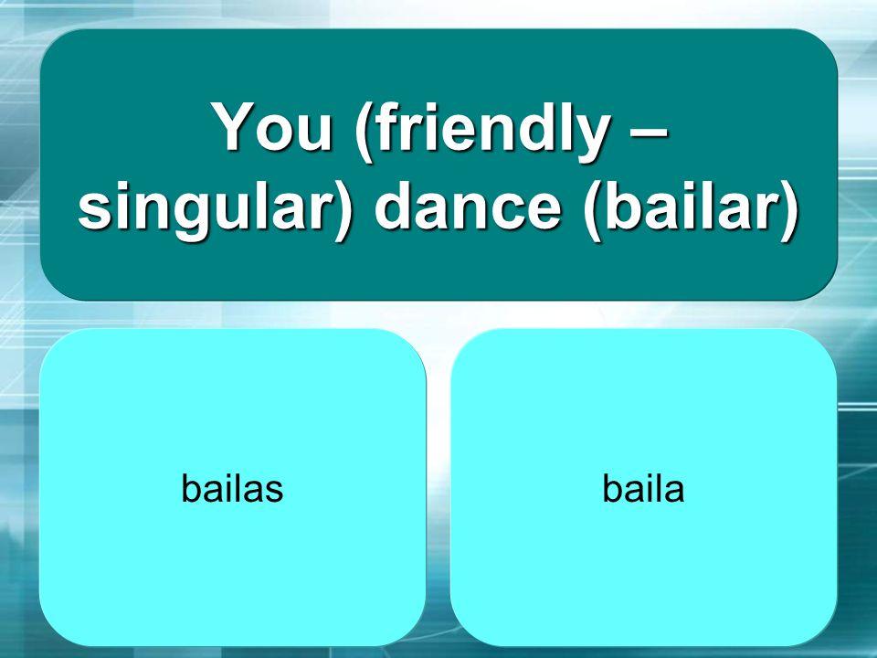 You (friendly – singular) dance (bailar)
