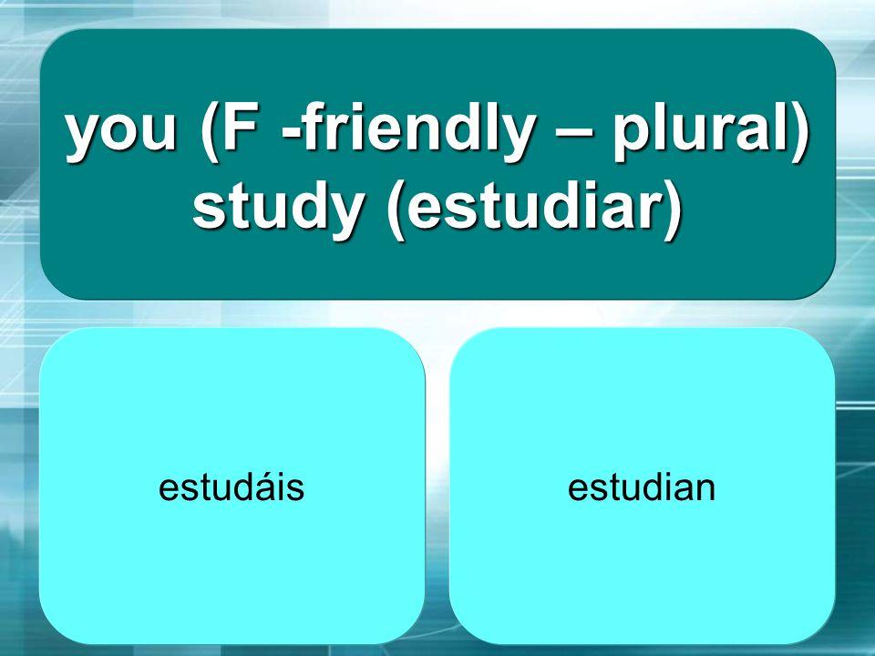 you (F -friendly – plural) study (estudiar)