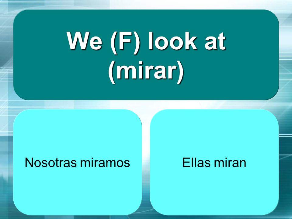 We (F) look at (mirar) Nosotras miramos Ellas miran