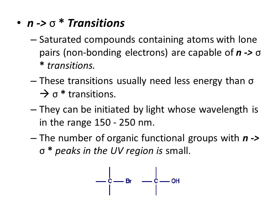 n -> σ * Transitions Saturated compounds containing atoms with lone pairs (non-bonding electrons) are capable of n -> σ * transitions.